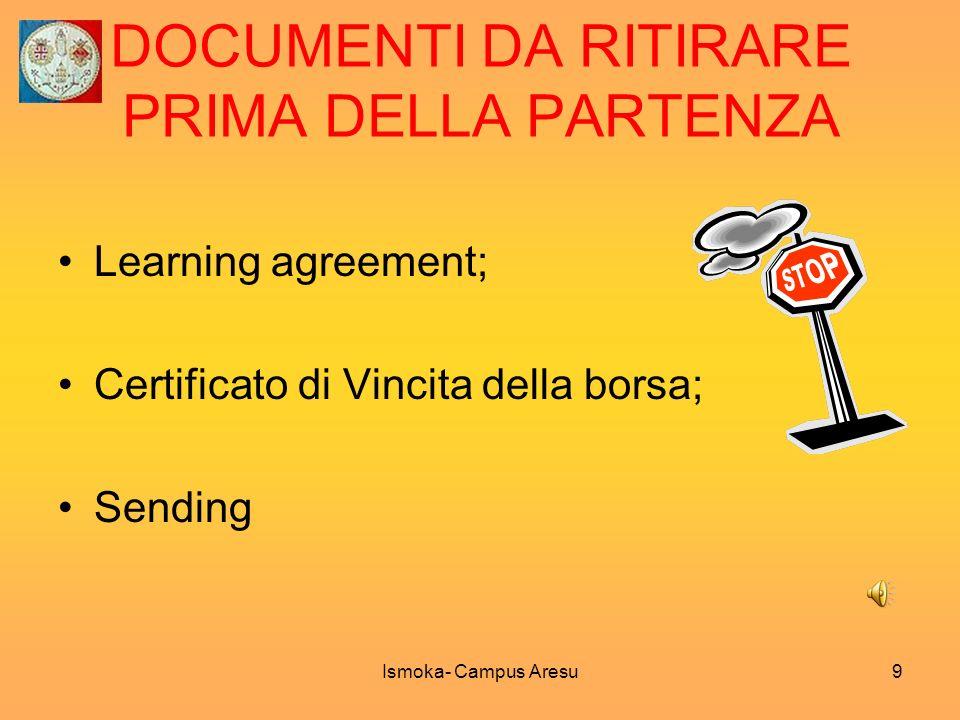 DOCUMENTI DA RITIRARE PRIMA DELLA PARTENZA Learning agreement; Certificato di Vincita della borsa; Sending Ismoka- Campus Aresu9