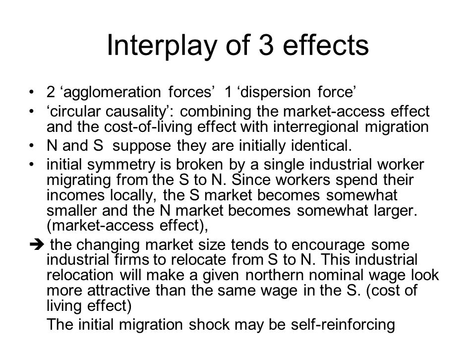 3 effects market access effect: tendency of monopolistic firms to locate their production in the big market and export to small markets; cost of living effect (impact of firms location on the local cost of living): goods tend to be cheaper in the region with more industrial firms since consumers in this region will import a narrower range of products and thus avoid more of the trade costs; market crowding effect: imperfectly competitive firms have a tendency to locate in regions with relatively few competitors.