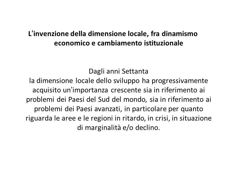 Linvenzione della dimensione locale, fra dinamismo economico e cambiamento istituzionale Dagli anni Settanta la dimensione locale dello sviluppo ha pr