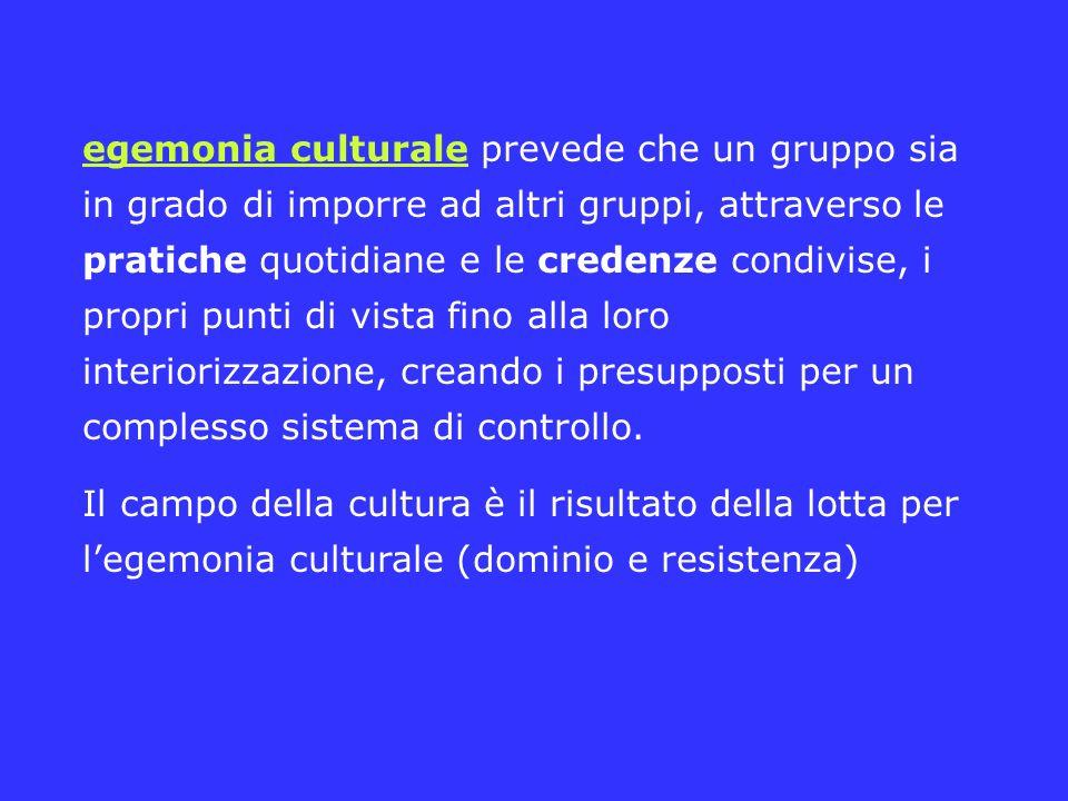 egemonia culturale prevede che un gruppo sia in grado di imporre ad altri gruppi, attraverso le pratiche quotidiane e le credenze condivise, i propri