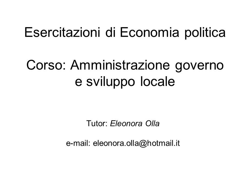 Esercitazioni di Economia politica Corso: Amministrazione governo e sviluppo locale Tutor: Eleonora Olla e-mail: eleonora.olla@hotmail.it