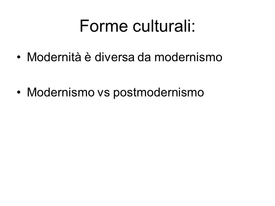 Forme culturali: Modernità è diversa da modernismo Modernismo vs postmodernismo