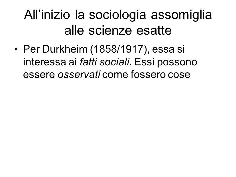 Allinizio la sociologia assomiglia alle scienze esatte Per Durkheim (1858/1917), essa si interessa ai fatti sociali. Essi possono essere osservati com
