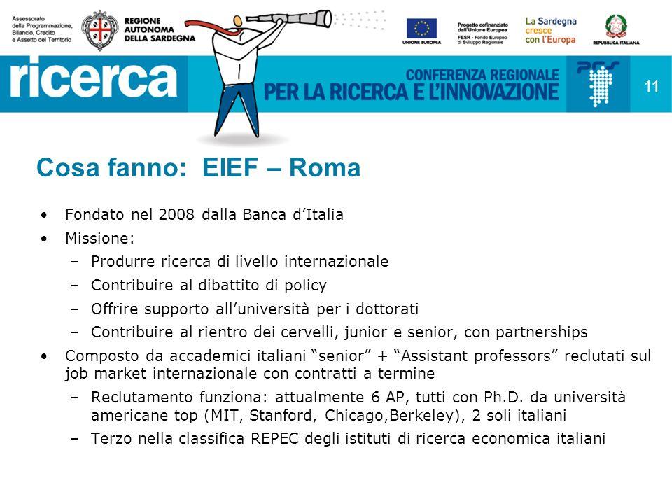 11 Cosa fanno: EIEF – Roma Fondato nel 2008 dalla Banca dItalia Missione: –Produrre ricerca di livello internazionale –Contribuire al dibattito di policy –Offrire supporto alluniversità per i dottorati –Contribuire al rientro dei cervelli, junior e senior, con partnerships Composto da accademici italiani senior + Assistant professors reclutati sul job market internazionale con contratti a termine –Reclutamento funziona: attualmente 6 AP, tutti con Ph.D.