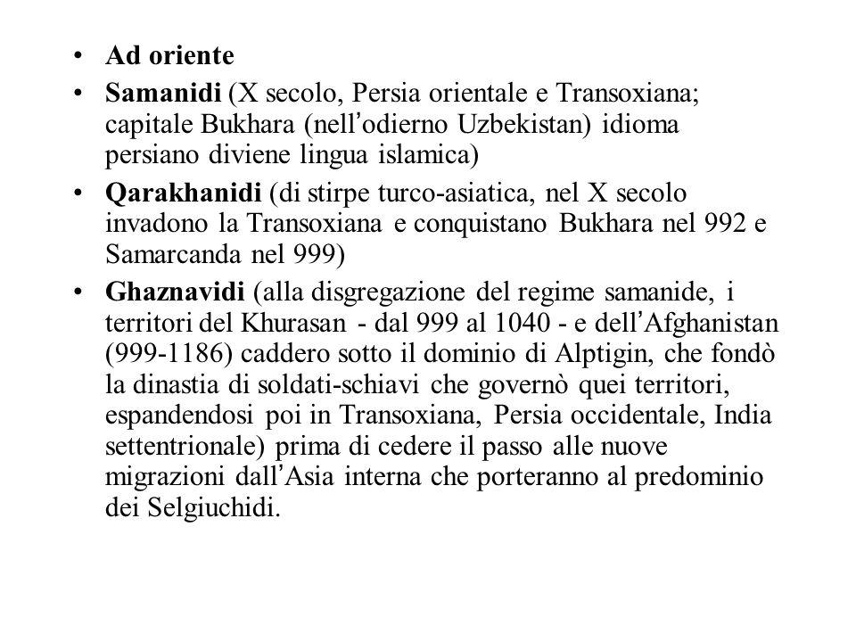 Ad oriente Samanidi (X secolo, Persia orientale e Transoxiana; capitale Bukhara (nell odierno Uzbekistan) idioma persiano diviene lingua islamica) Qarakhanidi (di stirpe turco-asiatica, nel X secolo invadono la Transoxiana e conquistano Bukhara nel 992 e Samarcanda nel 999) Ghaznavidi (alla disgregazione del regime samanide, i territori del Khurasan - dal 999 al 1040 - e dell Afghanistan (999-1186) caddero sotto il dominio di Alptigin, che fondò la dinastia di soldati-schiavi che governò quei territori, espandendosi poi in Transoxiana, Persia occidentale, India settentrionale) prima di cedere il passo alle nuove migrazioni dall Asia interna che porteranno al predominio dei Selgiuchidi.