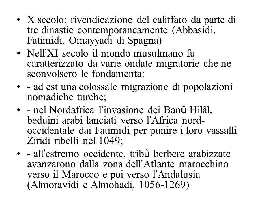 X secolo: rivendicazione del califfato da parte di tre dinastie contemporaneamente (Abbasidi, Fatimidi, Omayyadi di Spagna) Nell XI secolo il mondo musulmano fu caratterizzato da varie ondate migratorie che ne sconvolsero le fondamenta: - ad est una colossale migrazione di popolazioni nomadiche turche; - nel Nordafrica l invasione dei Ban û Hilâl, beduini arabi lanciati verso l Africa nord- occidentale dai Fatimidi per punire i loro vassalli Ziridi ribelli nel 1049; - all estremo occidente, trib ù berbere arabizzate avanzarono dalla zona dell Atlante marocchino verso il Marocco e poi verso l Andalusia (Almoravidi e Almohadi, 1056-1269)