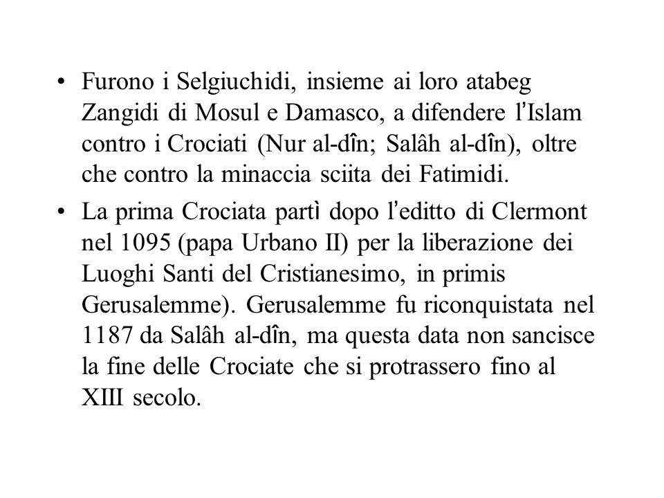 Furono i Selgiuchidi, insieme ai loro atabeg Zangidi di Mosul e Damasco, a difendere l Islam contro i Crociati (Nur al-d î n; Salâh al-d î n), oltre che contro la minaccia sciita dei Fatimidi.