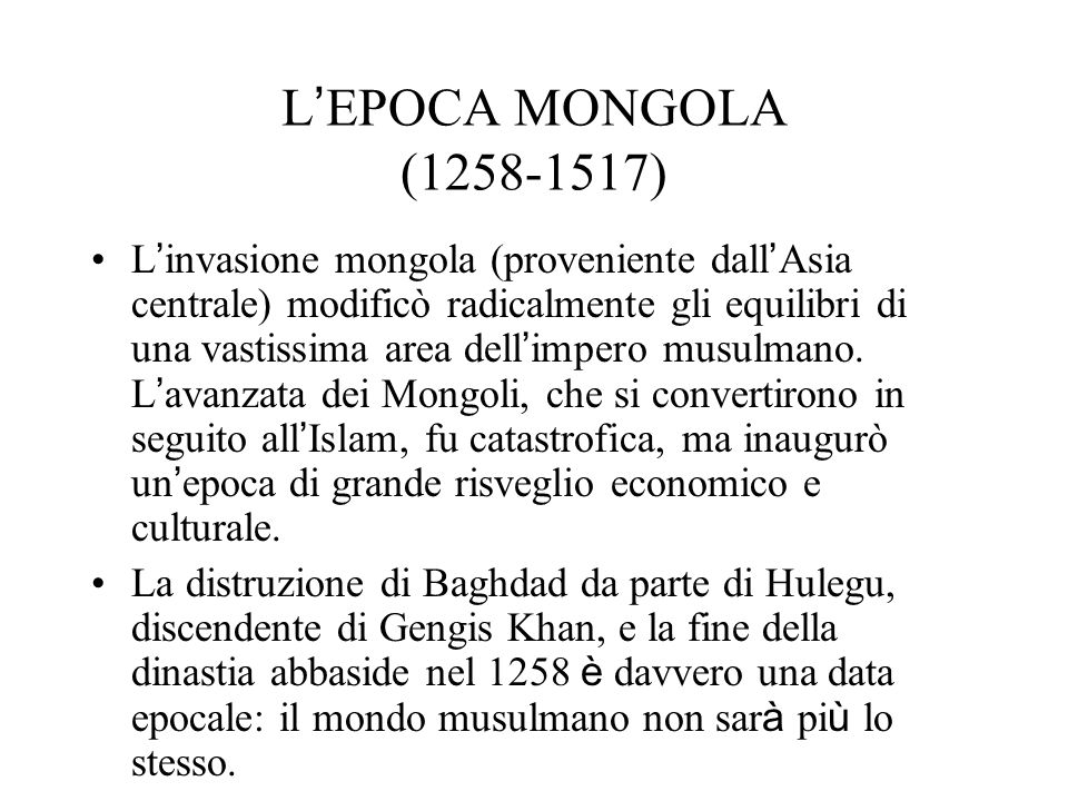 L EPOCA MONGOLA (1258-1517) L invasione mongola (proveniente dall Asia centrale) modificò radicalmente gli equilibri di una vastissima area dell impero musulmano.