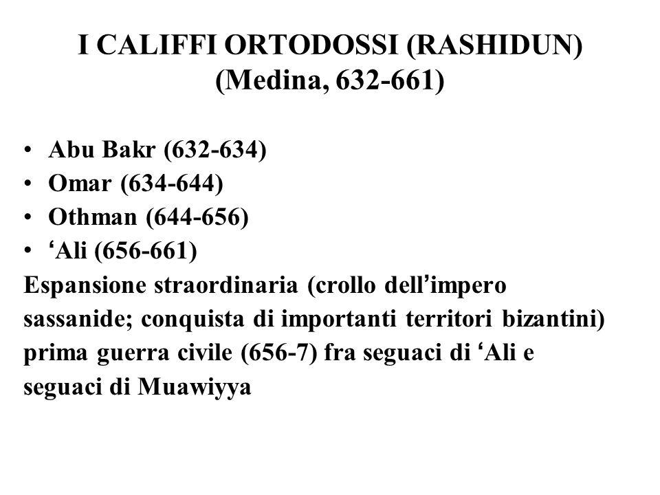 I CALIFFI ORTODOSSI (RASHIDUN) (Medina, 632-661) Abu Bakr (632-634) Omar (634-644) Othman (644-656) Ali (656-661) Espansione straordinaria (crollo dell impero sassanide; conquista di importanti territori bizantini) prima guerra civile (656-7) fra seguaci di Ali e seguaci di Muawiyya