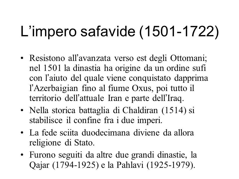 Limpero safavide (1501-1722) Resistono all avanzata verso est degli Ottomani; nel 1501 la dinastia ha origine da un ordine sufi con l aiuto del quale viene conquistato dapprima l Azerbaigian fino al fiume Oxus, poi tutto il territorio dell attuale Iran e parte dell Iraq.