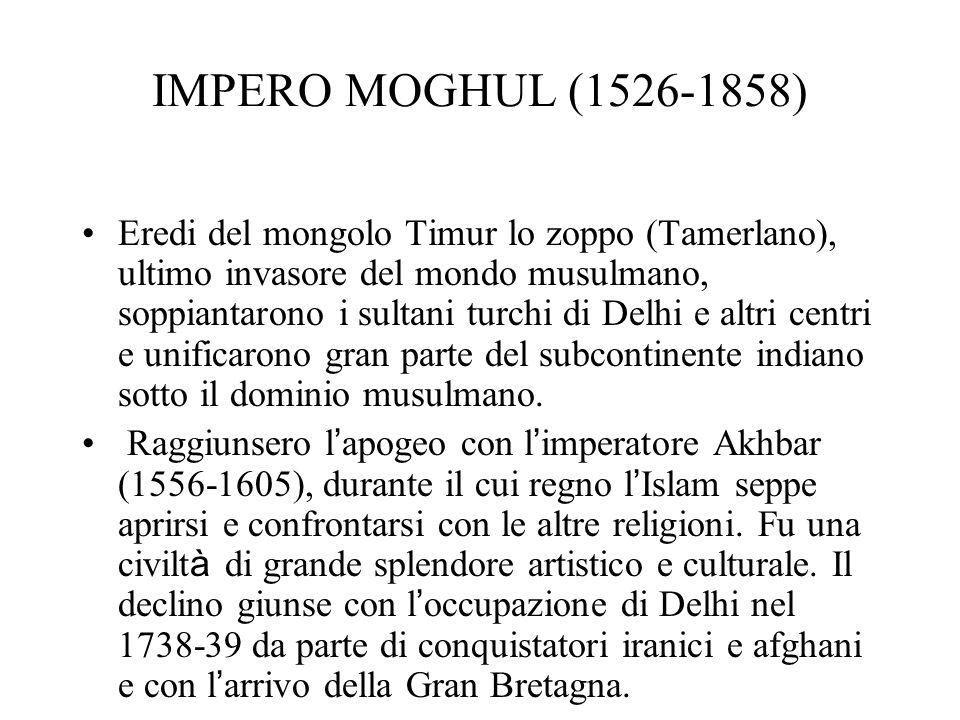 IMPERO MOGHUL (1526-1858) Eredi del mongolo Timur lo zoppo (Tamerlano), ultimo invasore del mondo musulmano, soppiantarono i sultani turchi di Delhi e altri centri e unificarono gran parte del subcontinente indiano sotto il dominio musulmano.