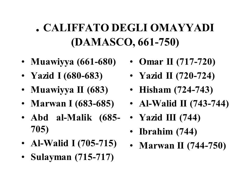 . CALIFFATO DEGLI OMAYYADI (DAMASCO, 661-750) Muawiyya (661-680) Yazid I (680-683) Muawiyya II (683) Marwan I (683-685) Abd al-Malik (685- 705) Al-Walid I (705-715) Sulayman (715-717) Omar II (717-720) Yazid II (720-724) Hisham (724-743) Al-Walid II (743-744) Yazid III (744) Ibrahim (744) Marwan II (744-750)