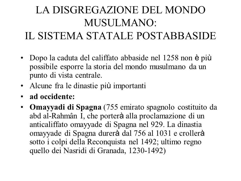 LA DISGREGAZIONE DEL MONDO MUSULMANO: IL SISTEMA STATALE POSTABBASIDE Dopo la caduta del califfato abbaside nel 1258 non è pi ù possibile esporre la s