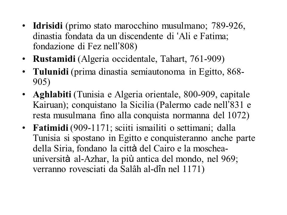 Idrisidi (primo stato marocchino musulmano; 789-926, dinastia fondata da un discendente di Ali e Fatima; fondazione di Fez nell 808) Rustamidi (Algeria occidentale, Tahart, 761-909) Tulunidi (prima dinastia semiautonoma in Egitto, 868- 905) Aghlabiti (Tunisia e Algeria orientale, 800-909, capitale Kairuan); conquistano la Sicilia (Palermo cade nell 831 e resta musulmana fino alla conquista normanna del 1072) Fatimidi (909-1171; sciiti ismailiti o settimani; dalla Tunisia si spostano in Egitto e conquisteranno anche parte della Siria, fondano la citt à del Cairo e la moschea- universit à al-Azhar, la pi ù antica del mondo, nel 969; verranno rovesciati da Salâh al-d î n nel 1171)