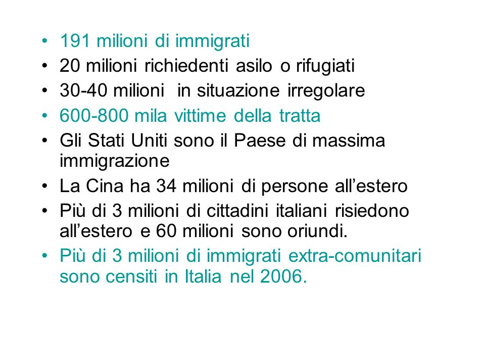 191 milioni di immigrati 20 milioni richiedenti asilo o rifugiati 30-40 milioni in situazione irregolare 600-800 mila vittime della tratta Gli Stati Uniti sono il Paese di massima immigrazione La Cina ha 34 milioni di persone allestero Più di 3 milioni di cittadini italiani risiedono allestero e 60 milioni sono oriundi.