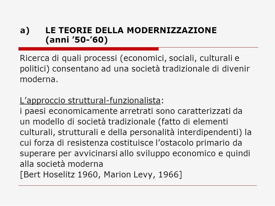 a)LE TEORIE DELLA MODERNIZZAZIONE (anni 50-60) Ricerca di quali processi (economici, sociali, culturali e politici) consentano ad una società tradizio