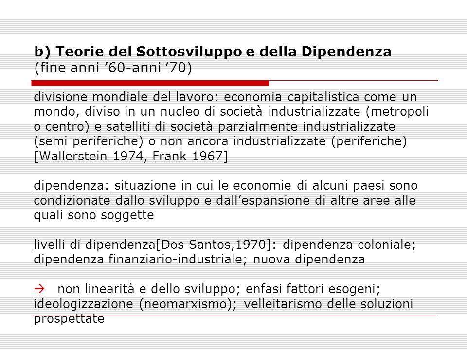 b) Teorie del Sottosviluppo e della Dipendenza (fine anni 60-anni 70) divisione mondiale del lavoro: economia capitalistica come un mondo, diviso in u