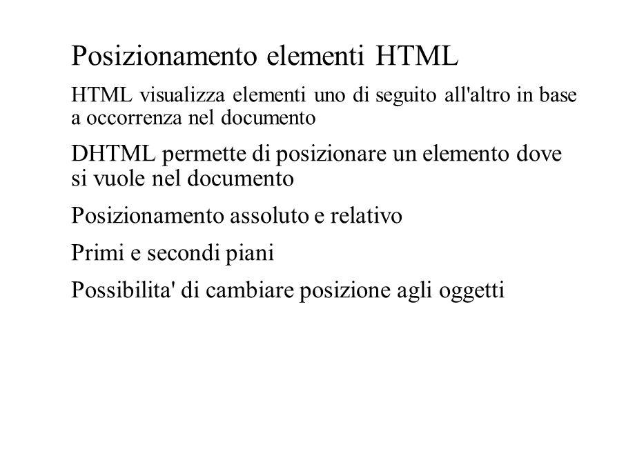 Posizionamento elementi HTML HTML visualizza elementi uno di seguito all'altro in base a occorrenza nel documento DHTML permette di posizionare un ele