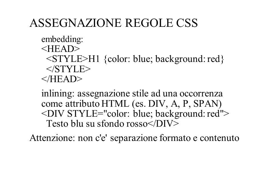 ASSEGNAZIONE REGOLE CSS embedding: H1 {color: blue; background: red} inlining: assegnazione stile ad una occorrenza come attributo HTML (es. DIV, A, P