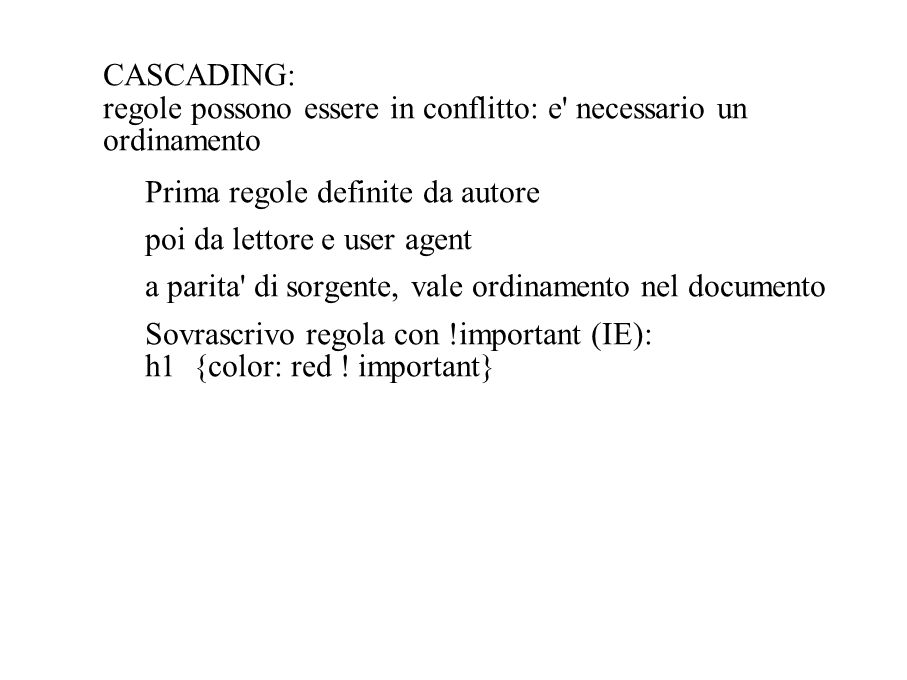 CASCADING: regole possono essere in conflitto: e necessario un ordinamento Prima regole definite da autore poi da lettore e user agent a parita di sorgente, vale ordinamento nel documento Sovrascrivo regola con !important (IE): h1 {color: red .