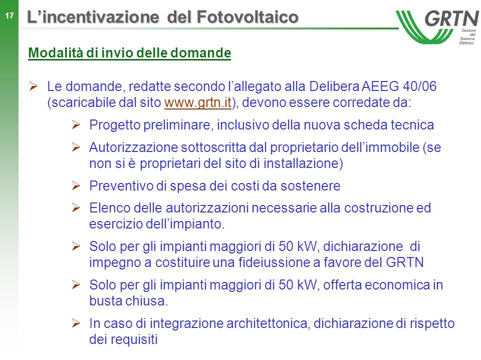 17 Lincentivazione del Fotovoltaico Modalità di invio delle domande Le domande, redatte secondo lallegato alla Delibera AEEG 40/06 (scaricabile dal si