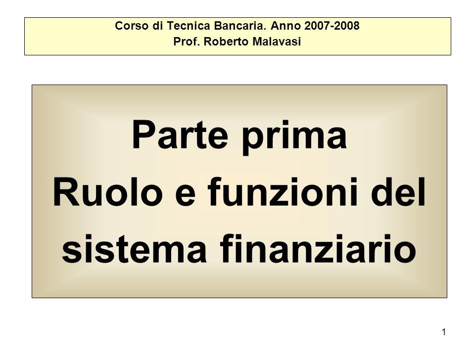 1 Parte prima Ruolo e funzioni del sistema finanziario Corso di Tecnica Bancaria. Anno 2007-2008 Prof. Roberto Malavasi