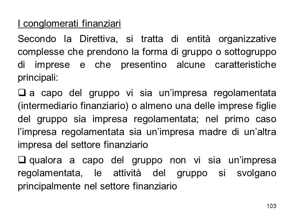 103 I conglomerati finanziari Secondo la Direttiva, si tratta di entità organizzative complesse che prendono la forma di gruppo o sottogruppo di impre