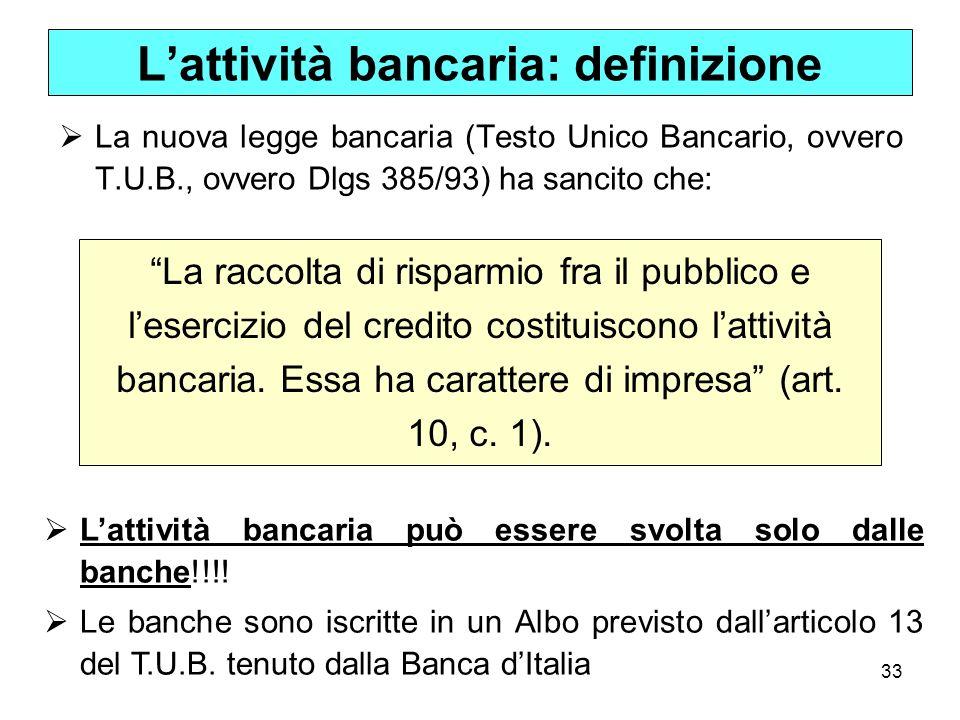 33 Lattività bancaria: definizione La nuova legge bancaria (Testo Unico Bancario, ovvero T.U.B., ovvero Dlgs 385/93) ha sancito che: La raccolta di ri