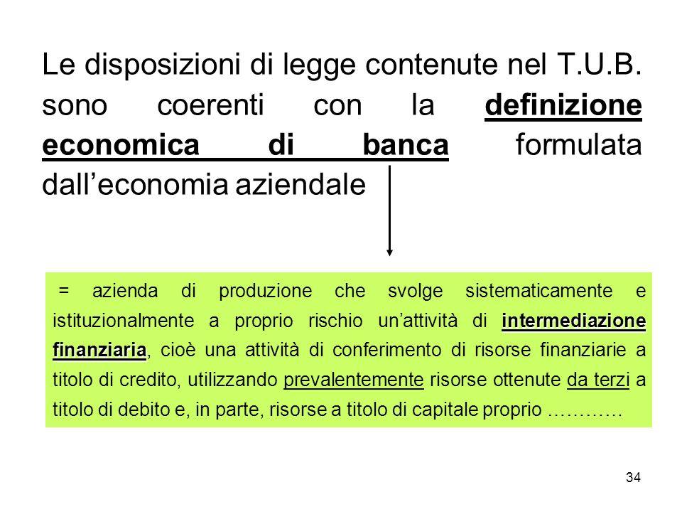 34 Le disposizioni di legge contenute nel T.U.B. sono coerenti con la definizione economica di banca formulata dalleconomia aziendale intermediazione