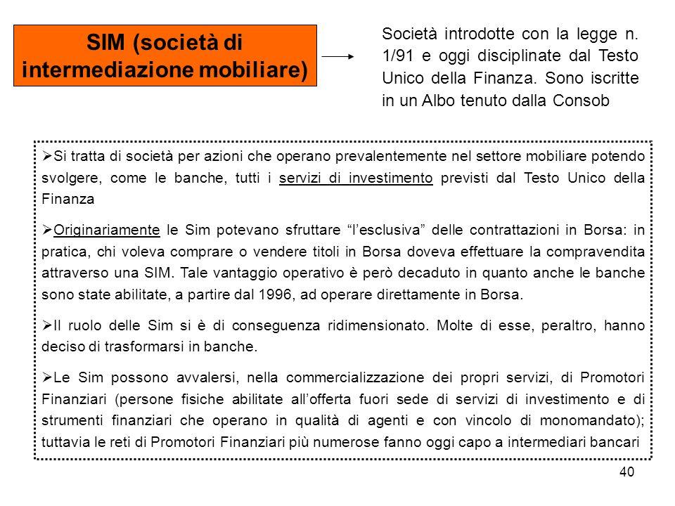 40 SIM (società di intermediazione mobiliare) Società introdotte con la legge n. 1/91 e oggi disciplinate dal Testo Unico della Finanza. Sono iscritte