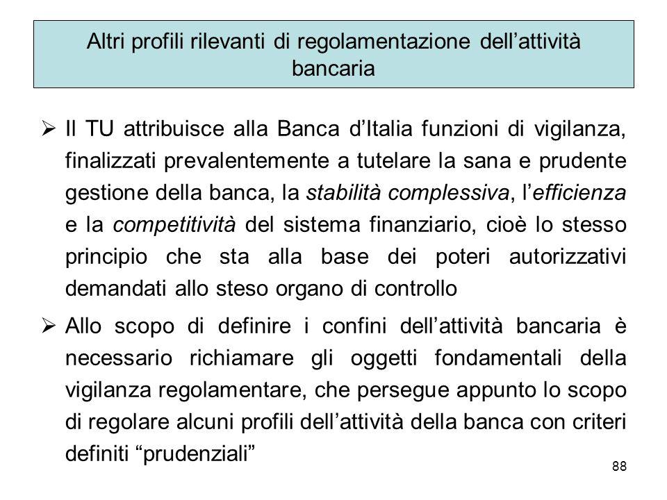 88 Altri profili rilevanti di regolamentazione dellattività bancaria Il TU attribuisce alla Banca dItalia funzioni di vigilanza, finalizzati prevalent