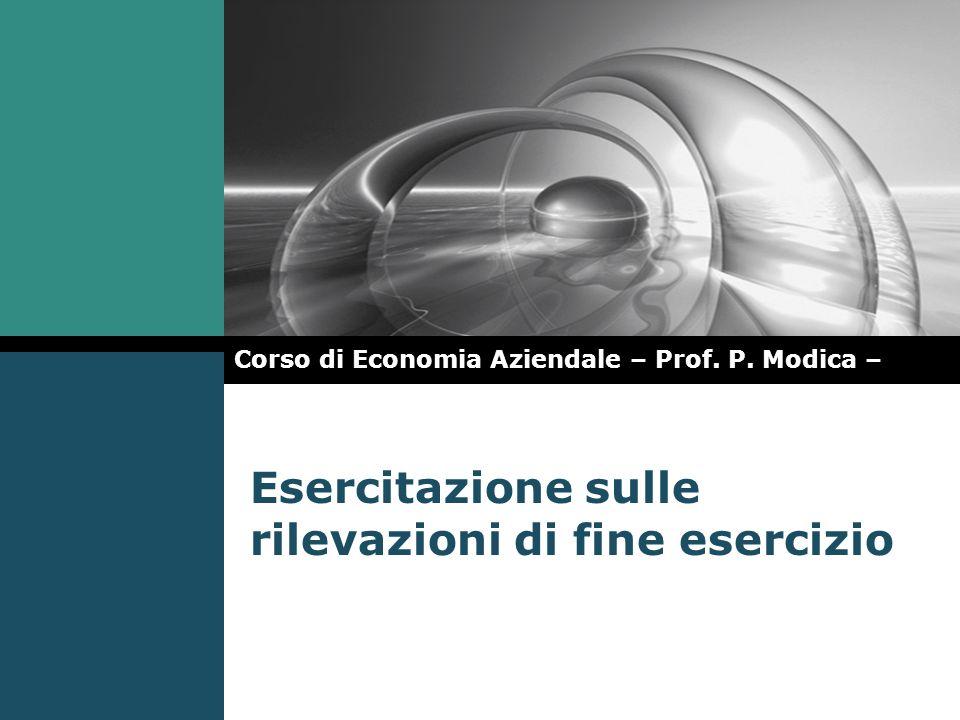 Esercitazione sulle rilevazioni di fine esercizio Corso di Economia Aziendale – Prof. P. Modica –