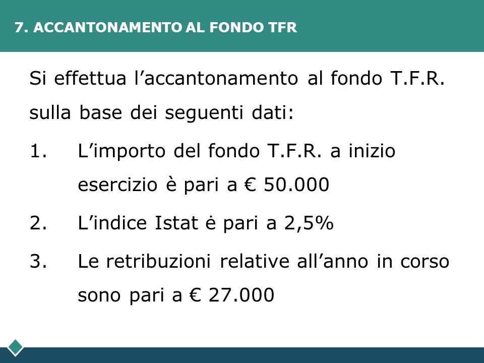 7. ACCANTONAMENTO AL FONDO TFR Si effettua laccantonamento al fondo T.F.R. sulla base dei seguenti dati: 1.Limporto del fondo T.F.R. a inizio esercizi