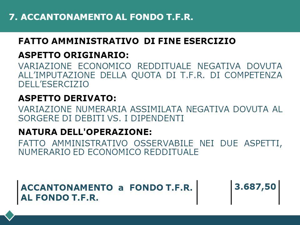 7. ACCANTONAMENTO AL FONDO T.F.R. FATTO AMMINISTRATIVO DI FINE ESERCIZIO ASPETTO ORIGINARIO: VARIAZIONE ECONOMICO REDDITUALE NEGATIVA DOVUTA ALLIMPUTA