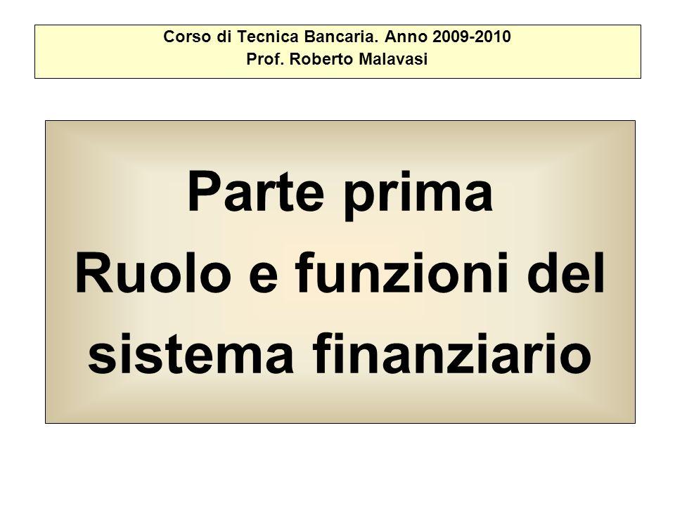 Parte prima Ruolo e funzioni del sistema finanziario Corso di Tecnica Bancaria. Anno 2009-2010 Prof. Roberto Malavasi
