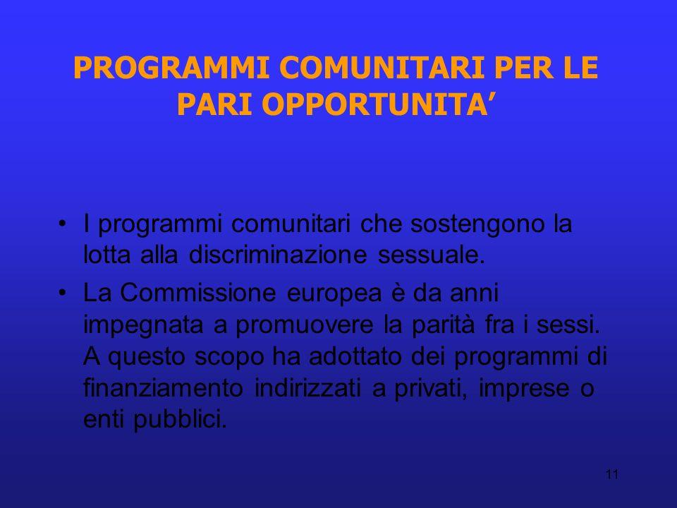 11 PROGRAMMI COMUNITARI PER LE PARI OPPORTUNITA I programmi comunitari che sostengono la lotta alla discriminazione sessuale. La Commissione europea è