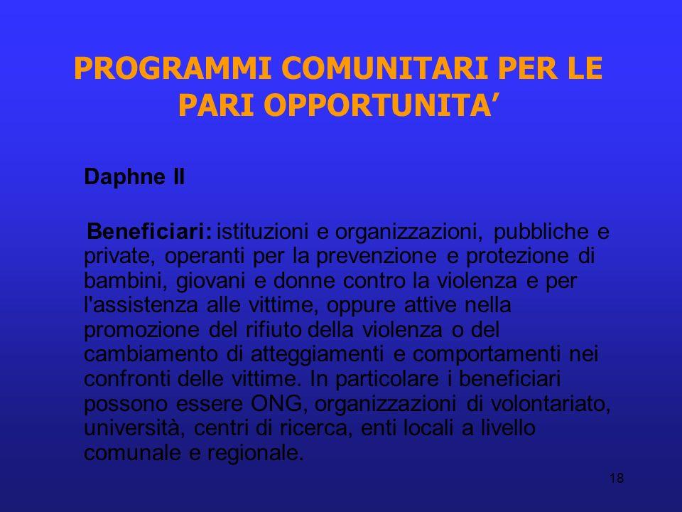 18 PROGRAMMI COMUNITARI PER LE PARI OPPORTUNITA Daphne II Beneficiari: istituzioni e organizzazioni, pubbliche e private, operanti per la prevenzione