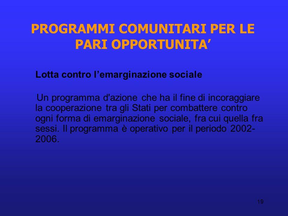 19 PROGRAMMI COMUNITARI PER LE PARI OPPORTUNITA Lotta contro lemarginazione sociale Un programma d'azione che ha il fine di incoraggiare la cooperazio