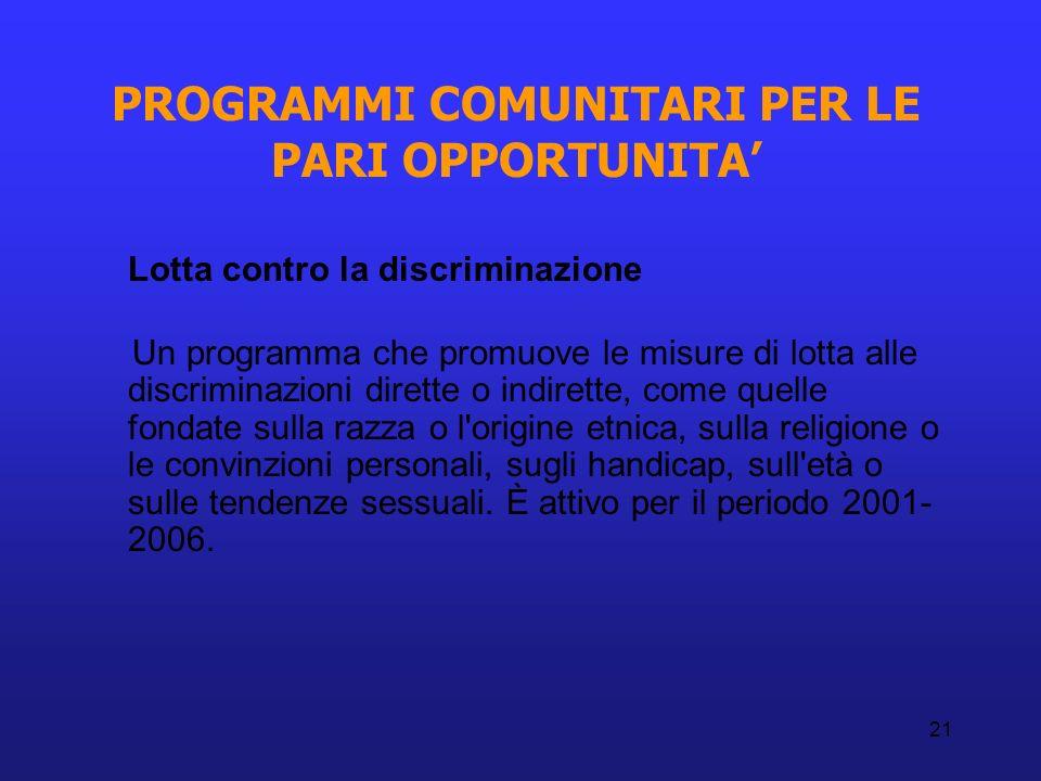 21 PROGRAMMI COMUNITARI PER LE PARI OPPORTUNITA Lotta contro la discriminazione Un programma che promuove le misure di lotta alle discriminazioni dire