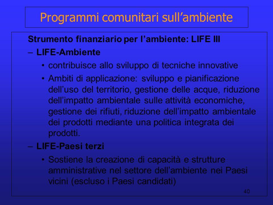 40 Programmi comunitari sullambiente Strumento finanziario per lambiente: LIFE III –LIFE-Ambiente contribuisce allo sviluppo di tecniche innovative Am