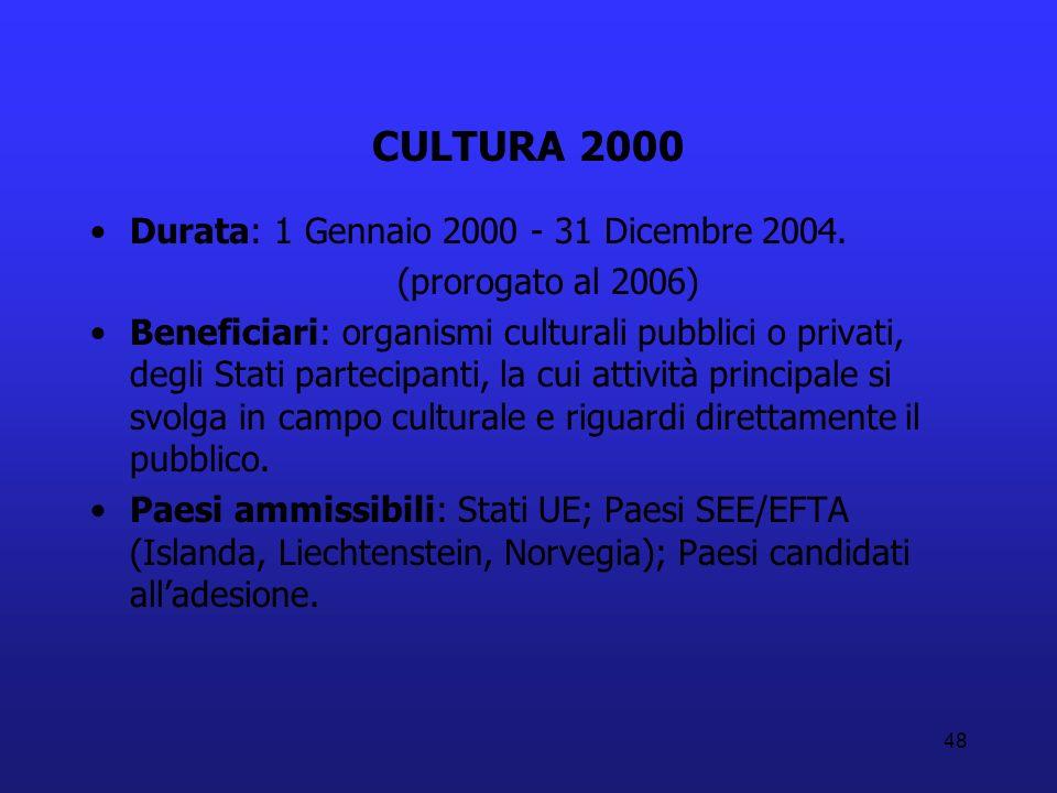 48 CULTURA 2000 Durata: 1 Gennaio 2000 - 31 Dicembre 2004. (prorogato al 2006) Beneficiari: organismi culturali pubblici o privati, degli Stati partec