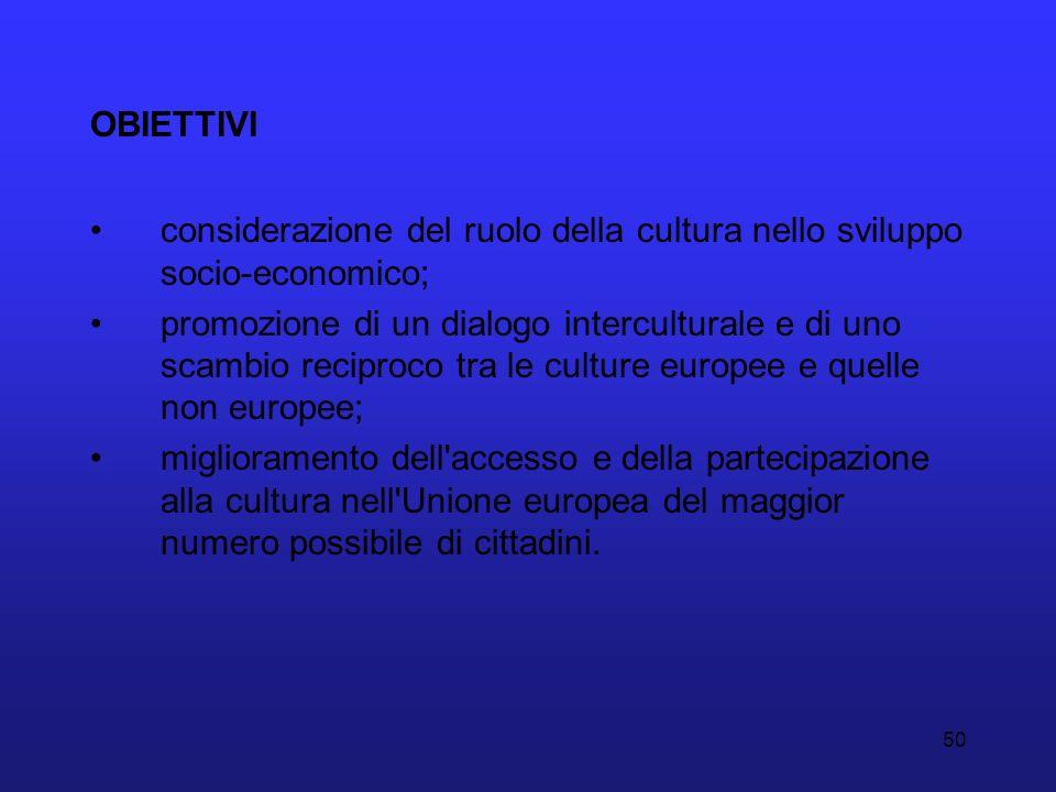 50 OBIETTIVI considerazione del ruolo della cultura nello sviluppo socio-economico; promozione di un dialogo interculturale e di uno scambio reciproco