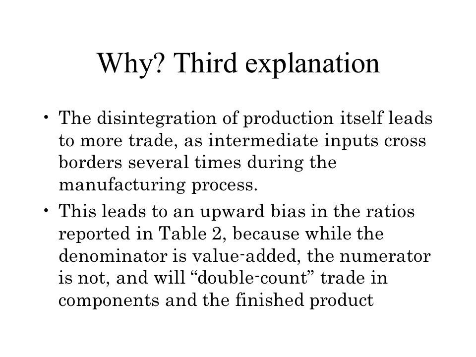 Why? Third explanation The disintegration of production itself leads to more trade, as intermediate inputs cross borders several times during the manu