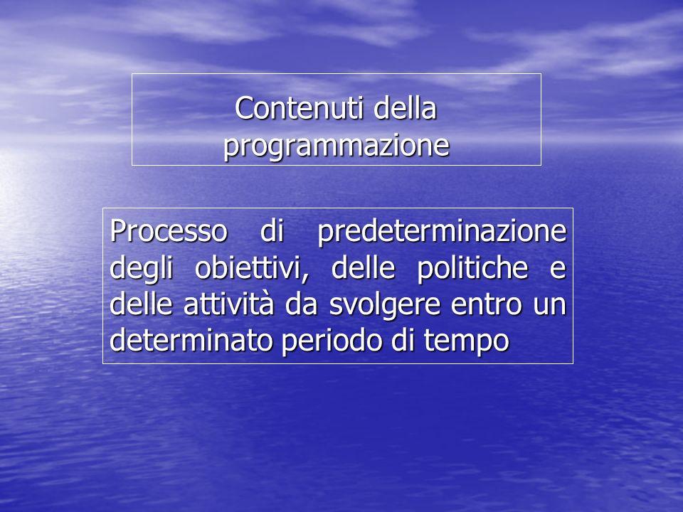 Contenuti della programmazione Processo di predeterminazione degli obiettivi, delle politiche e delle attività da svolgere entro un determinato periodo di tempo
