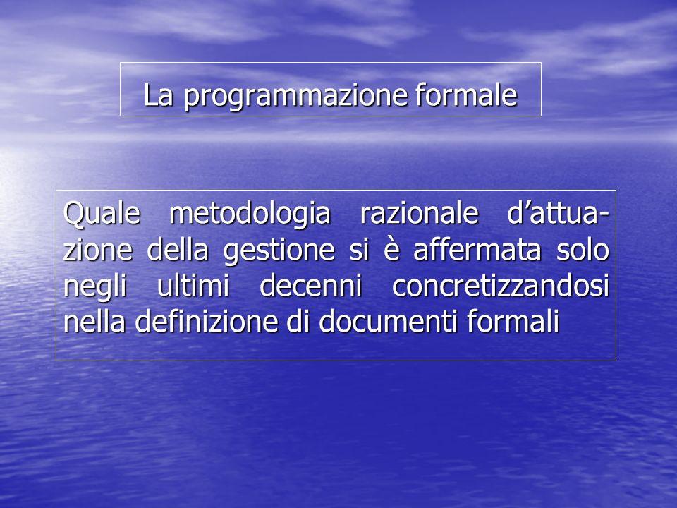 La programmazione formale Quale metodologia razionale dattua- zione della gestione si è affermata solo negli ultimi decenni concretizzandosi nella definizione di documenti formali