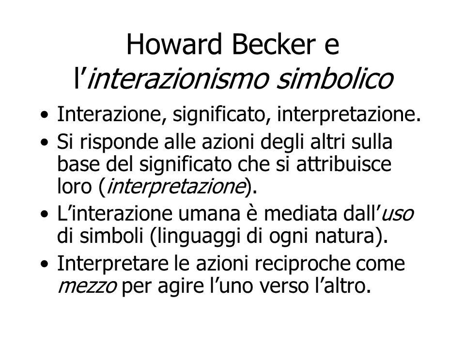 Howard Becker e linterazionismo simbolico Non si accetta che il comportamento degli individui sia agito da fattori sistemici (cultura, posizione sociale, struttura delle personalità, ecc.).