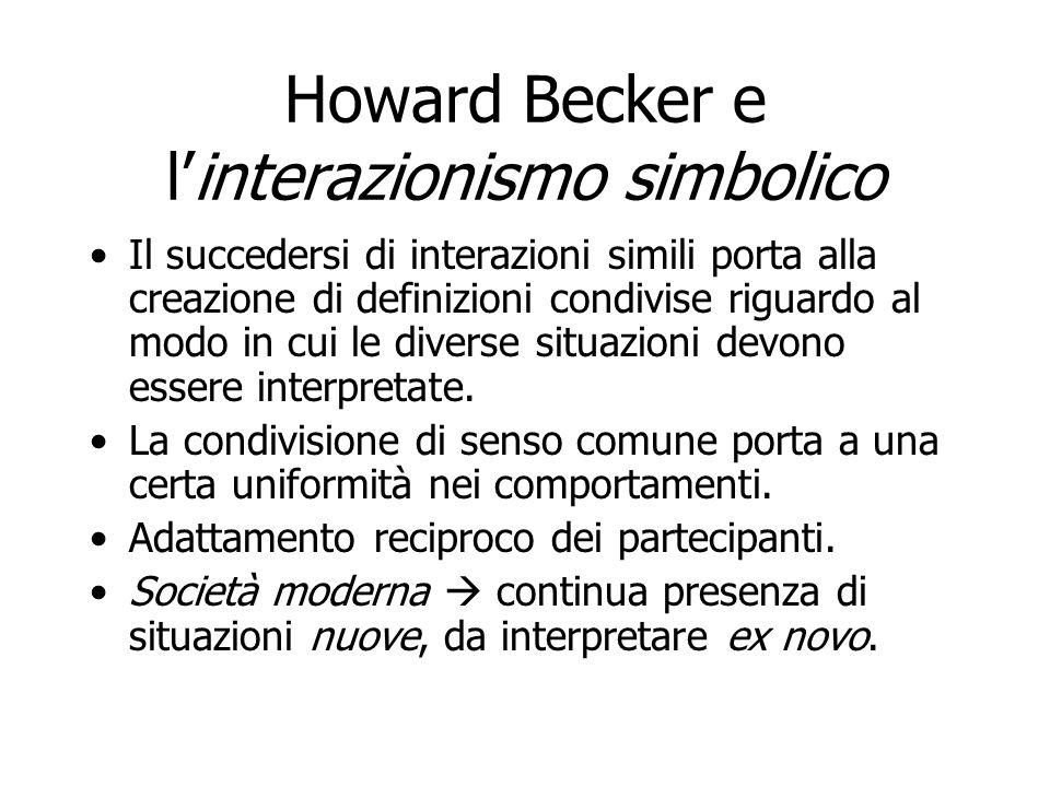Howard Becker e linterazionismo simbolico Il succedersi di interazioni simili porta alla creazione di definizioni condivise riguardo al modo in cui le
