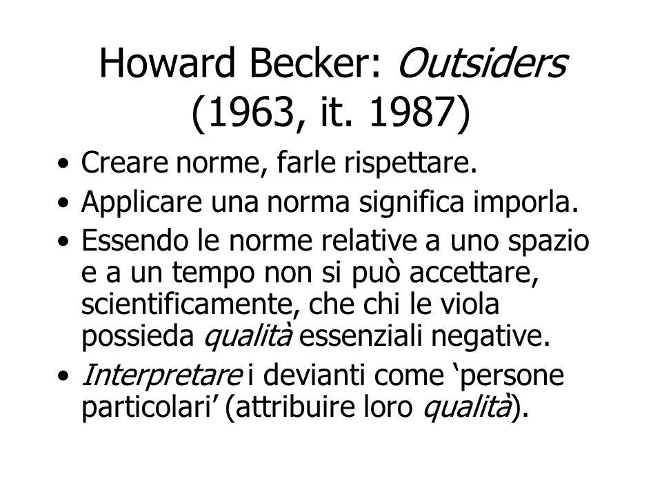 Howard Becker: Outsiders Istituire norme, creare devianza Definizione tradizionale: devianza come infrazione di una norma accettata la società crea la norma, alcuni individui (con qualità particolari) le infrangono.