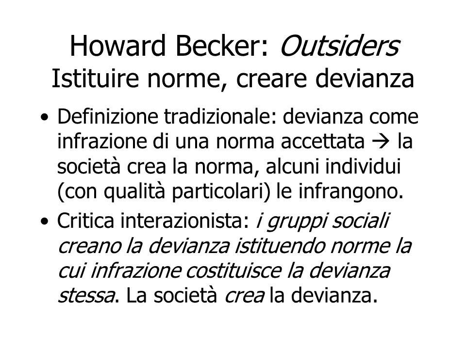 Howard Becker: Outsiders Istituire norme, creare devianza Definizione tradizionale: devianza come infrazione di una norma accettata la società crea la