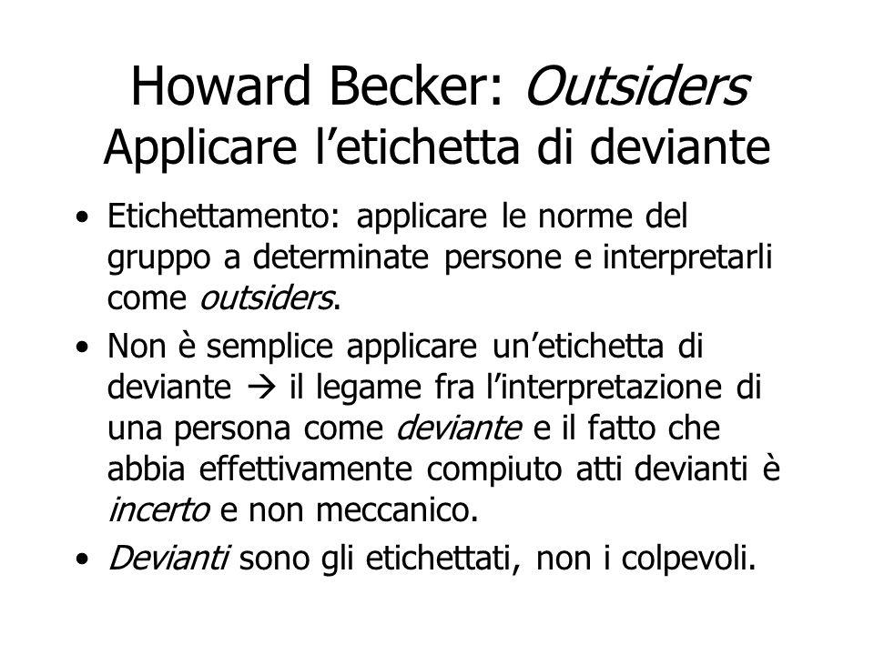 Howard Becker: Outsiders Applicare letichetta di deviante Infrangere una norma non comporta meccanicamente lapplicazione delletichetta di deviante (outsider).
